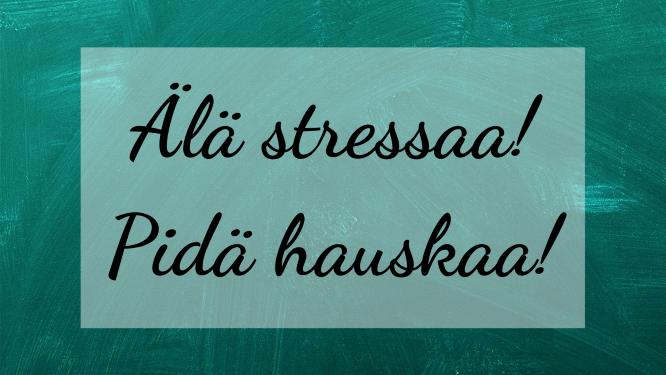 Älä stressaa! Pidä hauskaa!